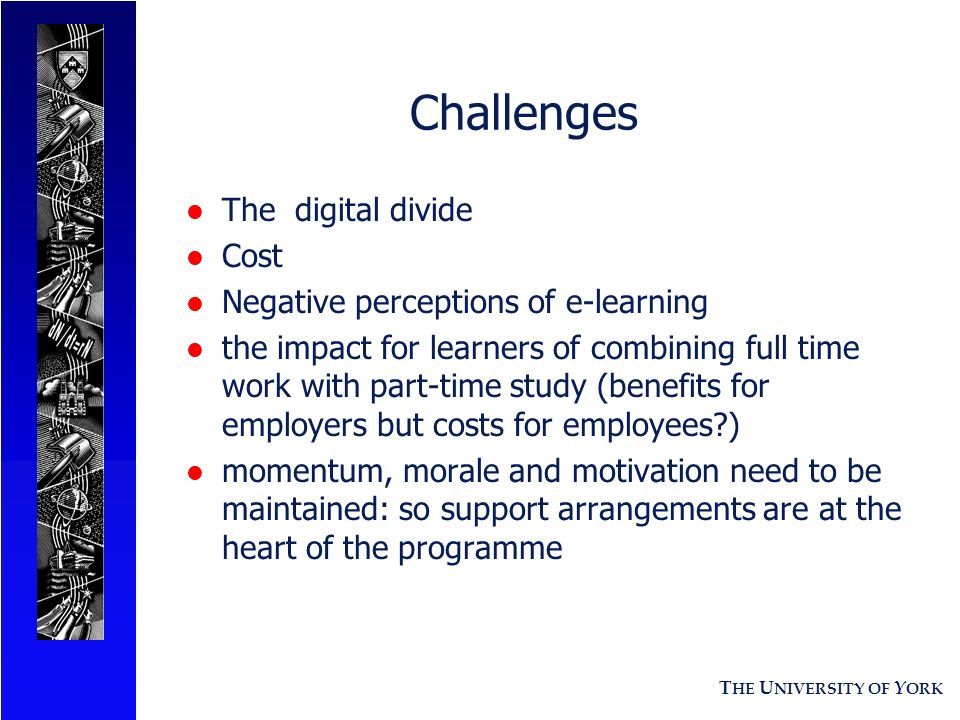T HE U NIVERSITY OF Y ORK Challenges l The digital divide l Cost l Negative perceptions of e-learning l the impact for learners of combining full time work with part-time study (benefits for employers but costs for employees ) l momentum, morale and motivation need to be maintained: so support arrangements are at the heart of the programme