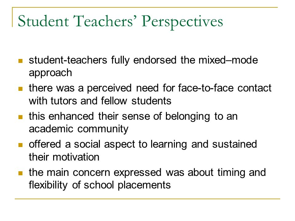 Student Teachers Perspectives student-teachers fully endorsed the mixed–mode approach there was a perceived need for face-to-face contact with tutors and fellow students this enhanced their sense of belonging to an academic community offered a social aspect to learning and sustained their motivation the main concern expressed was about timing and flexibility of school placements