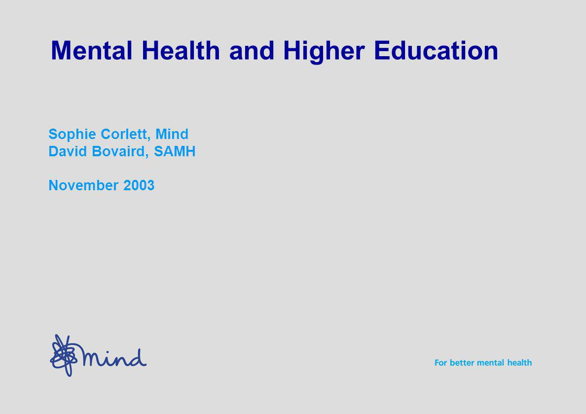 Mental Health and Higher Education Sophie Corlett, Mind David Bovaird, SAMH November 2003
