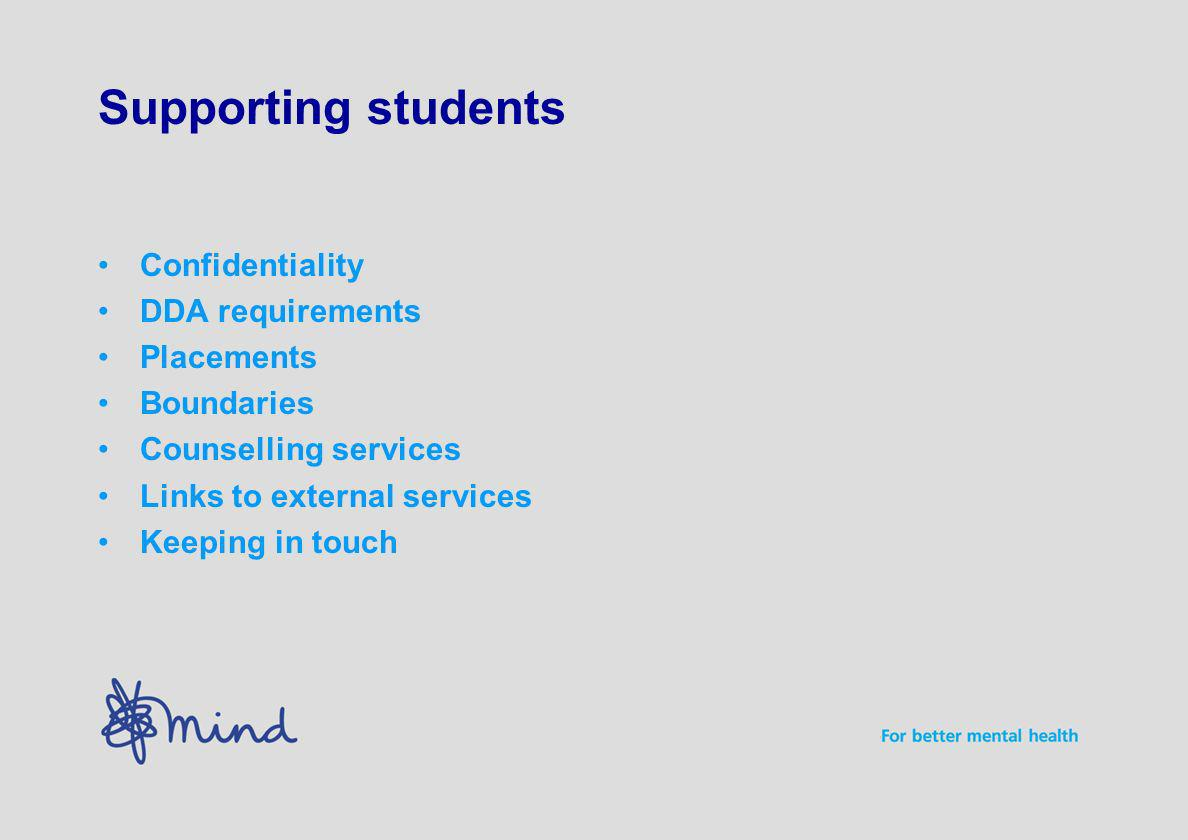 Supporting students Confidentiality DDA requirements Placements Boundaries Counselling services Links to external services Keeping in touch