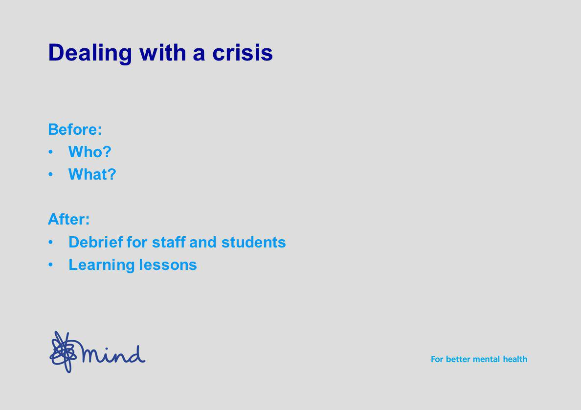 Dealing with a crisis Before: Who What After: Debrief for staff and students Learning lessons