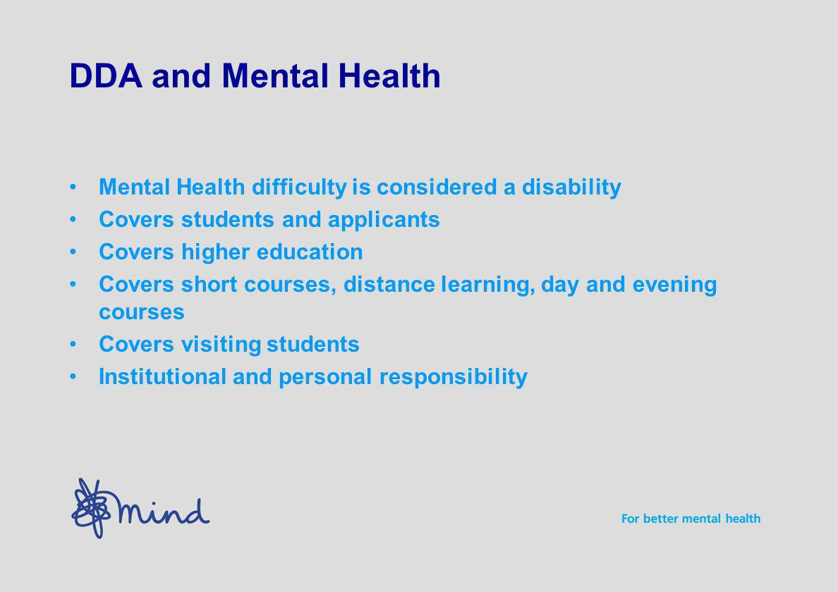 DDA and Mental Health Mental Health difficulty is considered a disability Covers students and applicants Covers higher education Covers short courses, distance learning, day and evening courses Covers visiting students Institutional and personal responsibility