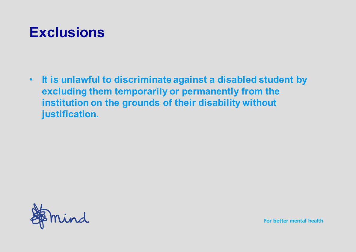 Exclusions It is unlawful to discriminate against a disabled student by excluding them temporarily or permanently from the institution on the grounds of their disability without justification.