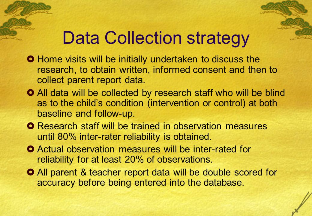 Data Collection strategy Home visits will be initially undertaken to discuss the research, to obtain written, informed consent and then to collect parent report data.