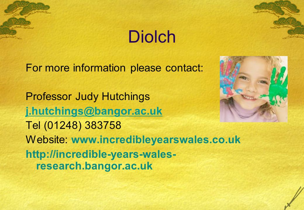 Diolch For more information please contact: Professor Judy Hutchings j.hutchings@bangor.ac.uk Tel (01248) 383758 Website: www.incredibleyearswales.co.uk http://incredible-years-wales- research.bangor.ac.uk