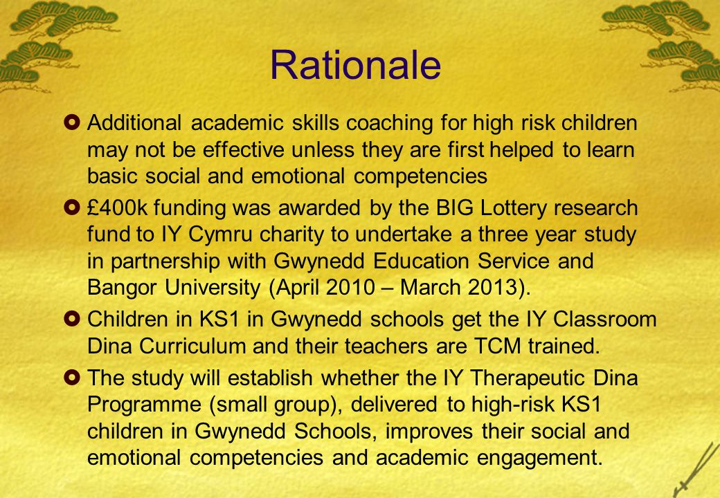 Rationale Additional academic skills coaching for high risk children may not be effective unless they are first helped to learn basic social and emotional competencies £400k funding was awarded by the BIG Lottery research fund to IY Cymru charity to undertake a three year study in partnership with Gwynedd Education Service and Bangor University (April 2010 – March 2013).