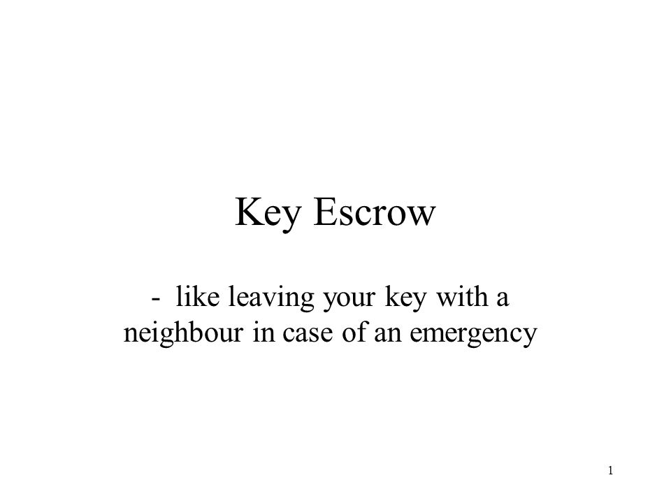 1 Key Escrow - like leaving your key with a neighbour in case of an emergency