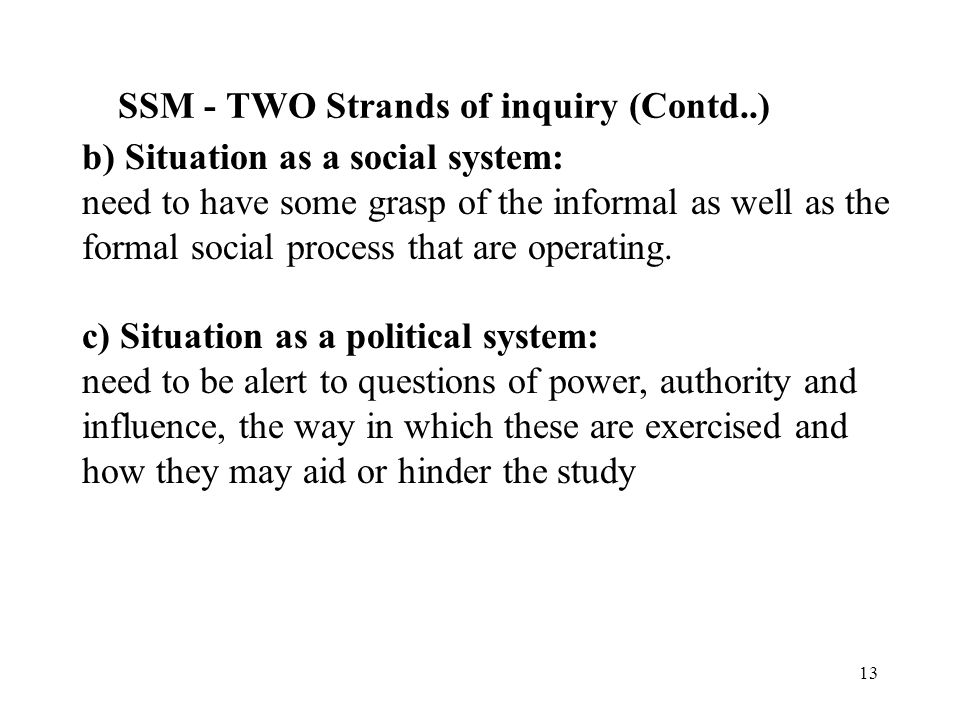 12 SSM - TWO Strands of inquiry 1)Logical-driven stream of enquiry Considers models of human activity systems and a comparison of these models is made with an examination of our views of the real world and the ensuring debate concerns change (see previous slide).