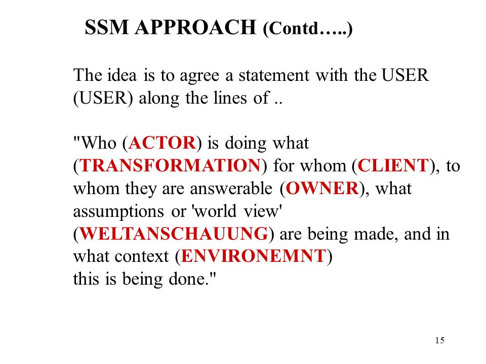 14 SSM APPROACH Draw a Rich Picture Extract problem themes Name relevant systems ( to relieve problem situation) Decide on Root Definition Using (CATWOE) Client (beneficiary or victim) Actor (who makes things happen) Transformation World View (Weltanschauung (objective(s)) Owner (sponsor) Environment Construct a conceptual model of the key activities involved in the root definition Compare conceptual model with rich picture Discuss differences with the problem owner