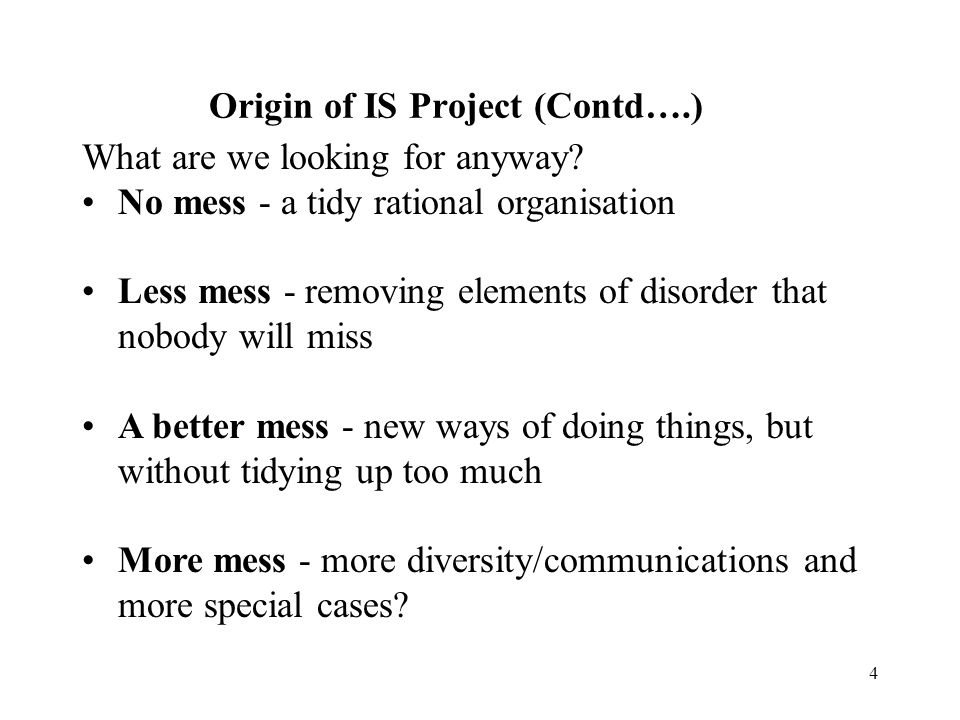3 Origin of IS Project (Contd….) and the question is therefore: can we: build new IS systems & add technology to this messy situation in org.