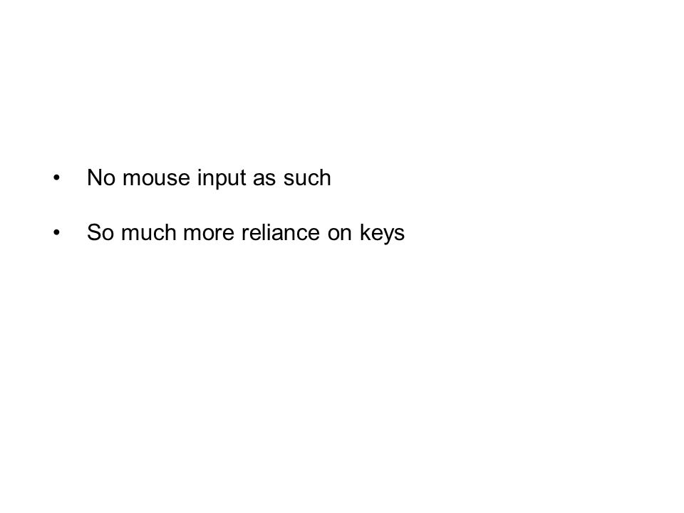 No mouse input as such So much more reliance on keys