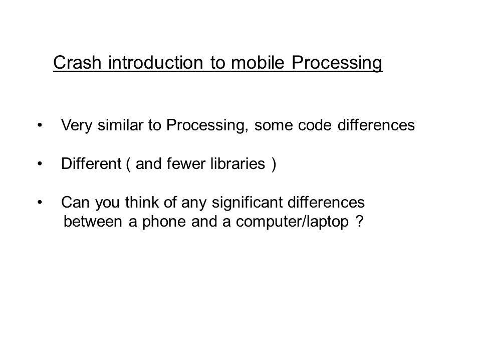 Very similar to Processing, some code differences Different ( and fewer libraries ) Can you think of any significant differences between a phone and a computer/laptop .