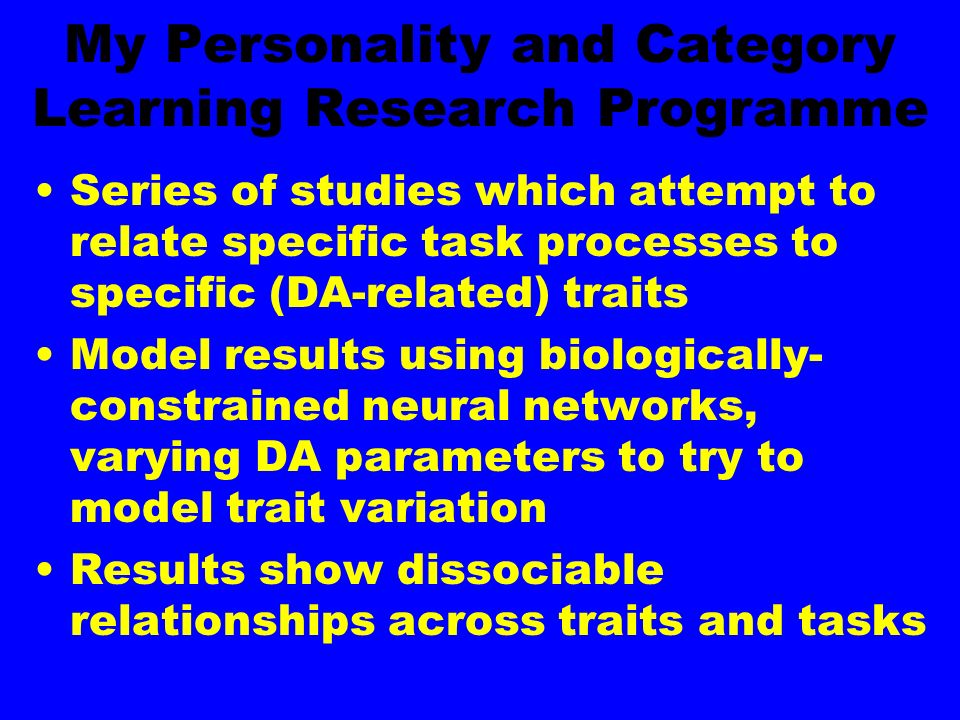 My Personality and Category Learning Research Programme Series of studies which attempt to relate specific task processes to specific (DA-related) traits Model results using biologically- constrained neural networks, varying DA parameters to try to model trait variation Results show dissociable relationships across traits and tasks