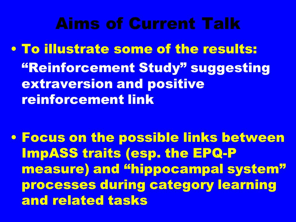 Aims of Current Talk To illustrate some of the results: Reinforcement Study suggesting extraversion and positive reinforcement link Focus on the possible links between ImpASS traits (esp.
