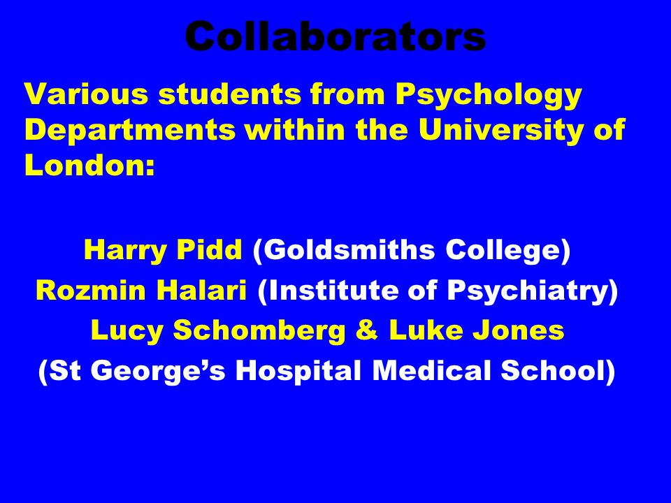 Collaborators Various students from Psychology Departments within the University of London: Harry Pidd (Goldsmiths College) Rozmin Halari (Institute of Psychiatry) Lucy Schomberg & Luke Jones (St Georges Hospital Medical School)