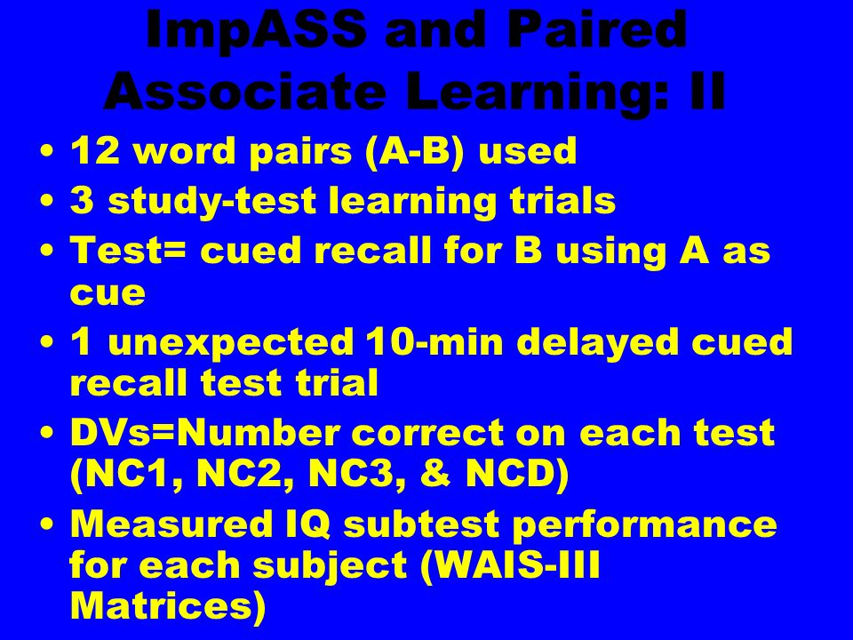 ImpASS and Paired Associate Learning: II 12 word pairs (A-B) used 3 study-test learning trials Test= cued recall for B using A as cue 1 unexpected 10-min delayed cued recall test trial DVs=Number correct on each test (NC1, NC2, NC3, & NCD) Measured IQ subtest performance for each subject (WAIS-III Matrices)