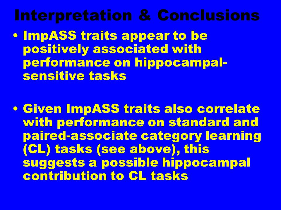 Interpretation & Conclusions ImpASS traits appear to be positively associated with performance on hippocampal- sensitive tasks Given ImpASS traits also correlate with performance on standard and paired-associate category learning (CL) tasks (see above), this suggests a possible hippocampal contribution to CL tasks