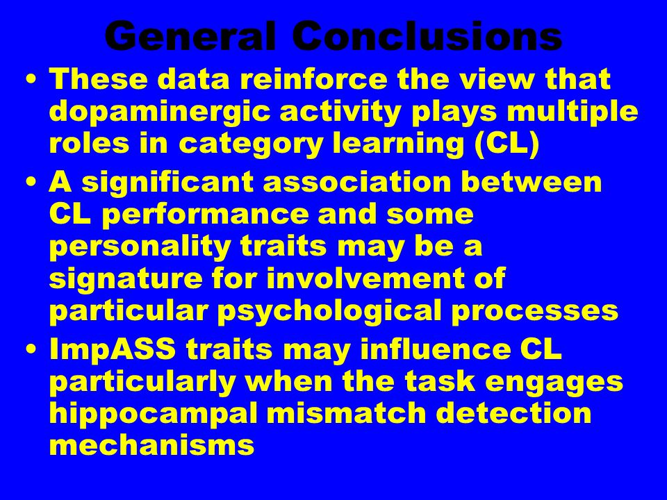 General Conclusions These data reinforce the view that dopaminergic activity plays multiple roles in category learning (CL) A significant association between CL performance and some personality traits may be a signature for involvement of particular psychological processes ImpASS traits may influence CL particularly when the task engages hippocampal mismatch detection mechanisms