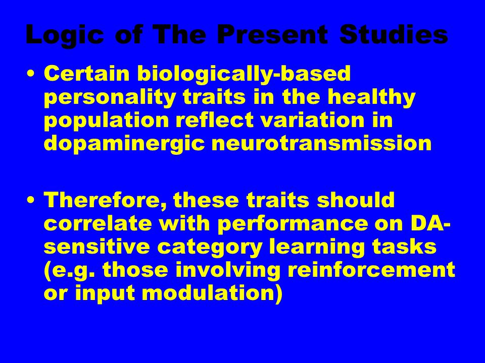 Logic of The Present Studies Certain biologically-based personality traits in the healthy population reflect variation in dopaminergic neurotransmission Therefore, these traits should correlate with performance on DA- sensitive category learning tasks (e.g.
