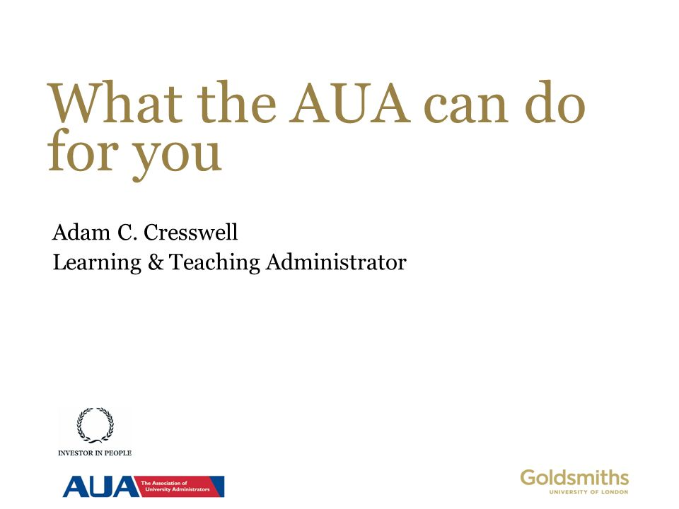 What the AUA can do for you Adam C. Cresswell Learning & Teaching Administrator