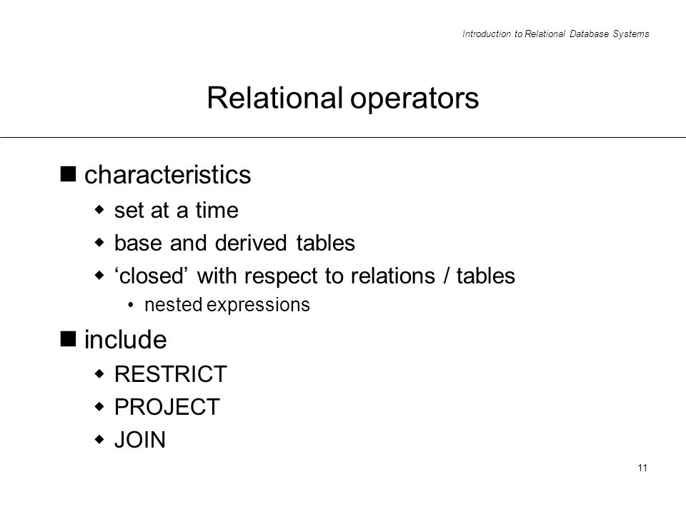 Introduction to Relational Database Systems 11 Relational operators characteristics set at a time base and derived tables closed with respect to relations / tables nested expressions include RESTRICT PROJECT JOIN
