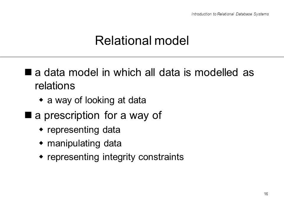 Introduction to Relational Database Systems 16 Relational model a data model in which all data is modelled as relations a way of looking at data a prescription for a way of representing data manipulating data representing integrity constraints