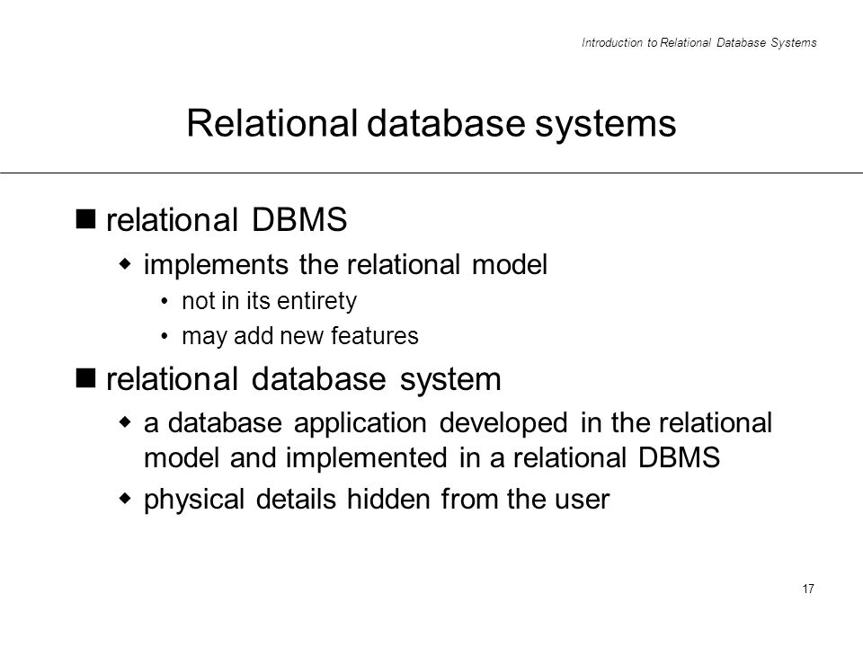 Introduction to Relational Database Systems 17 Relational database systems relational DBMS implements the relational model not in its entirety may add new features relational database system a database application developed in the relational model and implemented in a relational DBMS physical details hidden from the user