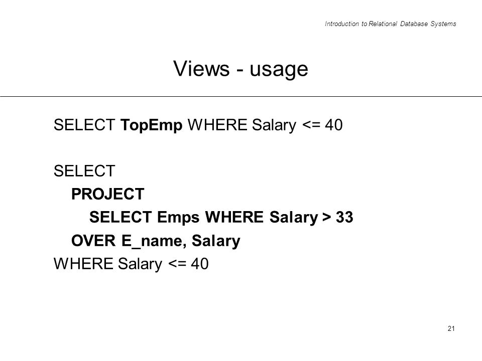 Introduction to Relational Database Systems 21 Views - usage SELECT TopEmp WHERE Salary <= 40 SELECT PROJECT SELECT Emps WHERE Salary > 33 OVER E_name, Salary WHERE Salary <= 40