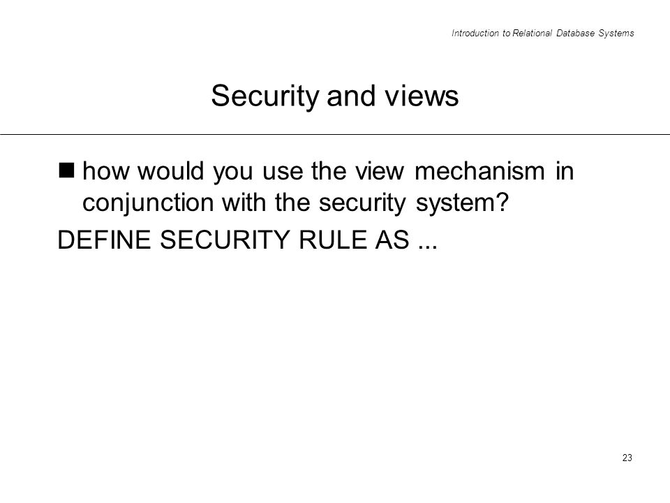 Introduction to Relational Database Systems 23 Security and views how would you use the view mechanism in conjunction with the security system.
