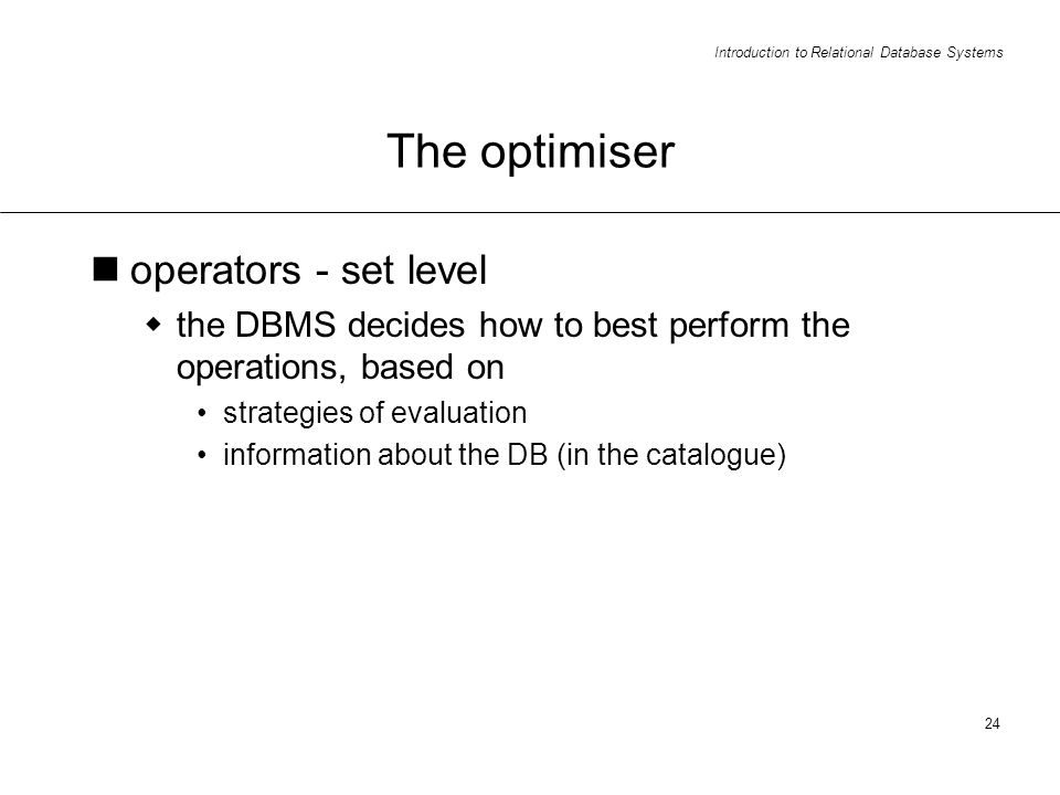 Introduction to Relational Database Systems 24 The optimiser operators - set level the DBMS decides how to best perform the operations, based on strategies of evaluation information about the DB (in the catalogue)