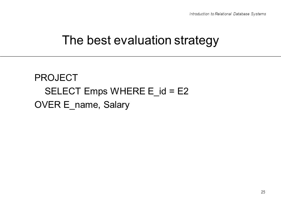 Introduction to Relational Database Systems 25 The best evaluation strategy PROJECT SELECT Emps WHERE E_id = E2 OVER E_name, Salary