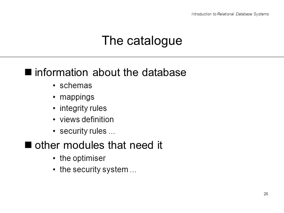 Introduction to Relational Database Systems 26 The catalogue information about the database schemas mappings integrity rules views definition security rules...
