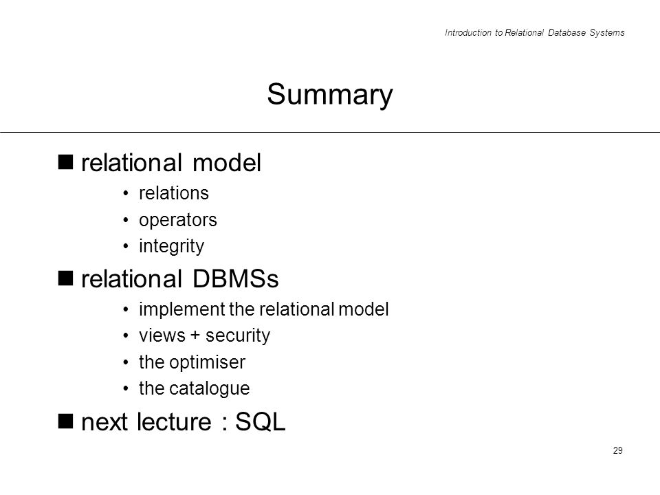 Introduction to Relational Database Systems 29 Summary relational model relations operators integrity relational DBMSs implement the relational model views + security the optimiser the catalogue next lecture : SQL
