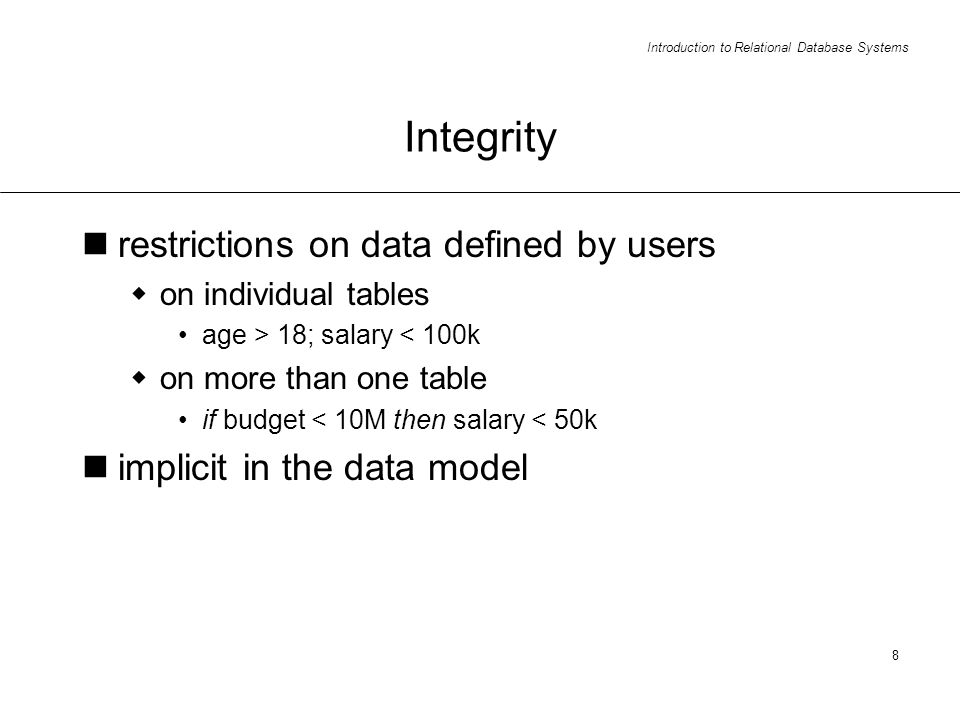 Introduction to Relational Database Systems 8 Integrity restrictions on data defined by users on individual tables age > 18; salary < 100k on more than one table if budget < 10M then salary < 50k implicit in the data model