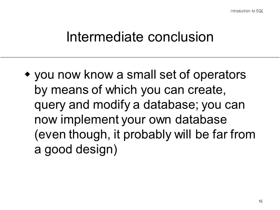 Introduction to SQL 16 Intermediate conclusion you now know a small set of operators by means of which you can create, query and modify a database; you can now implement your own database (even though, it probably will be far from a good design)