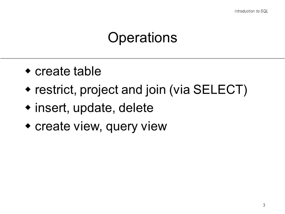 Introduction to SQL 3 Operations create table restrict, project and join (via SELECT) insert, update, delete create view, query view