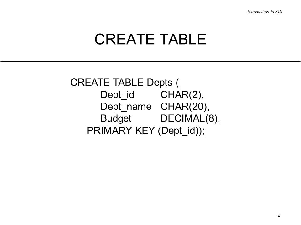 Introduction to SQL 4 CREATE TABLE CREATE TABLE Depts ( Dept_idCHAR(2), Dept_nameCHAR(20), BudgetDECIMAL(8), PRIMARY KEY (Dept_id));