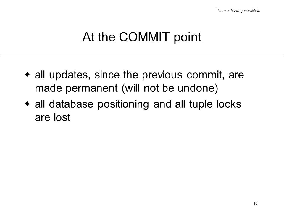 Transactions generalities 10 At the COMMIT point all updates, since the previous commit, are made permanent (will not be undone) all database positioning and all tuple locks are lost