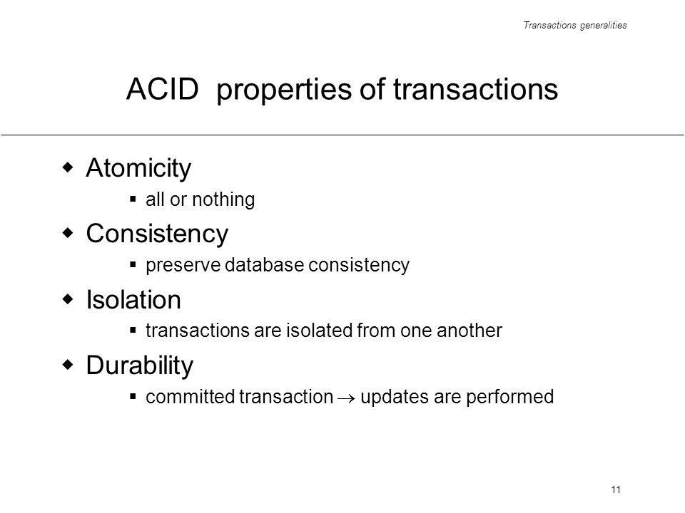 Transactions generalities 11 ACID properties of transactions Atomicity all or nothing Consistency preserve database consistency Isolation transactions are isolated from one another Durability committed transaction updates are performed