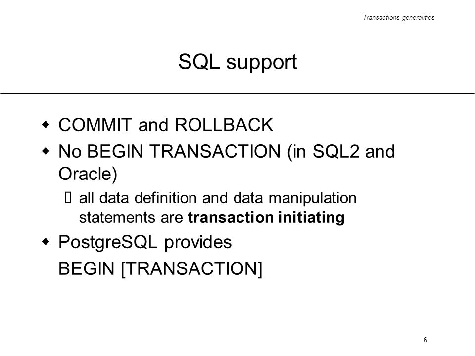 Transactions generalities 6 SQL support COMMIT and ROLLBACK No BEGIN TRANSACTION (in SQL2 and Oracle) all data definition and data manipulation statements are transaction initiating PostgreSQL provides BEGIN [TRANSACTION]