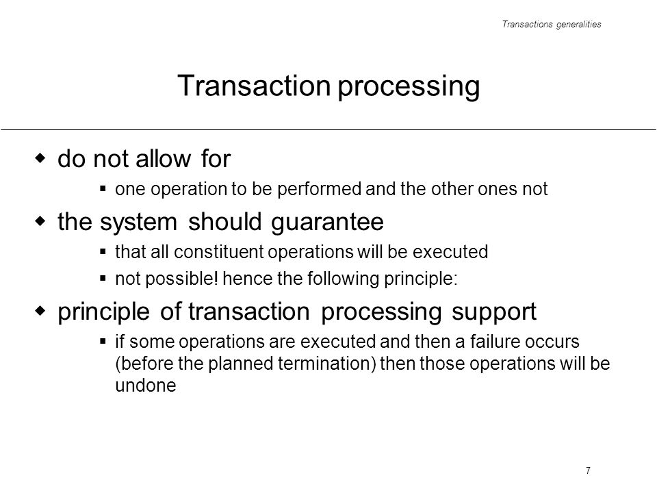 Transactions generalities 7 Transaction processing do not allow for one operation to be performed and the other ones not the system should guarantee that all constituent operations will be executed not possible.