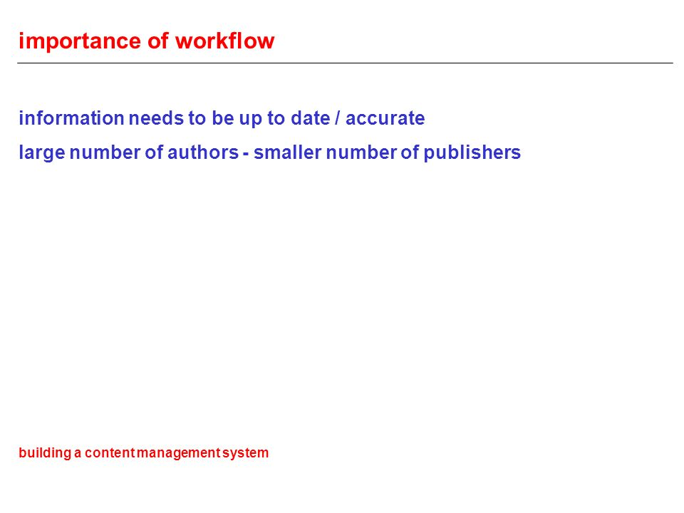 importance of workflow information needs to be up to date / accurate large number of authors - smaller number of publishers building a content management system