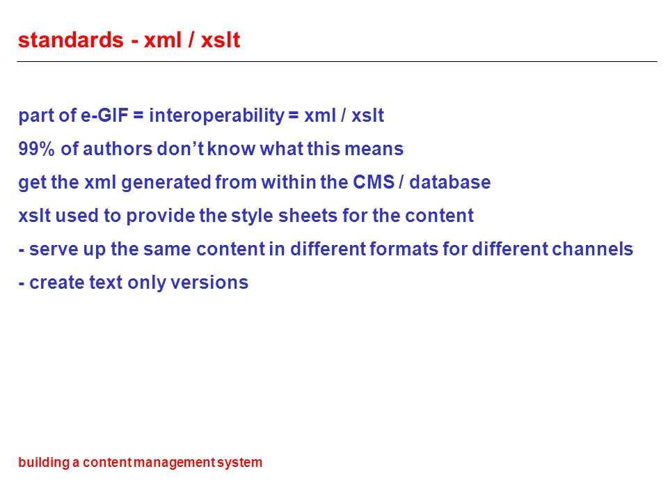 standards - xml / xslt part of e-GIF = interoperability = xml / xslt 99% of authors dont know what this means get the xml generated from within the CMS / database xslt used to provide the style sheets for the content - serve up the same content in different formats for different channels - create text only versions building a content management system