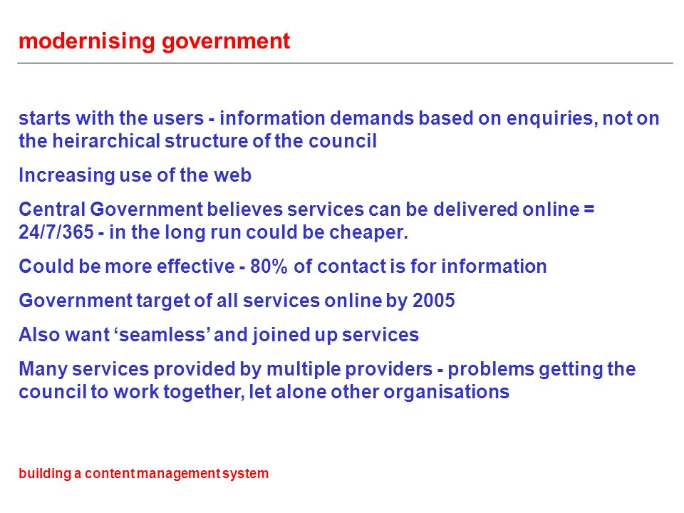 modernising government starts with the users - information demands based on enquiries, not on the heirarchical structure of the council Increasing use of the web Central Government believes services can be delivered online = 24/7/365 - in the long run could be cheaper.