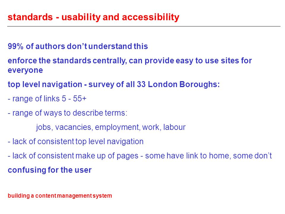 standards - usability and accessibility 99% of authors dont understand this enforce the standards centrally, can provide easy to use sites for everyone top level navigation - survey of all 33 London Boroughs: - range of links 5 - 55+ - range of ways to describe terms: jobs, vacancies, employment, work, labour - lack of consistent top level navigation - lack of consistent make up of pages - some have link to home, some dont confusing for the user building a content management system