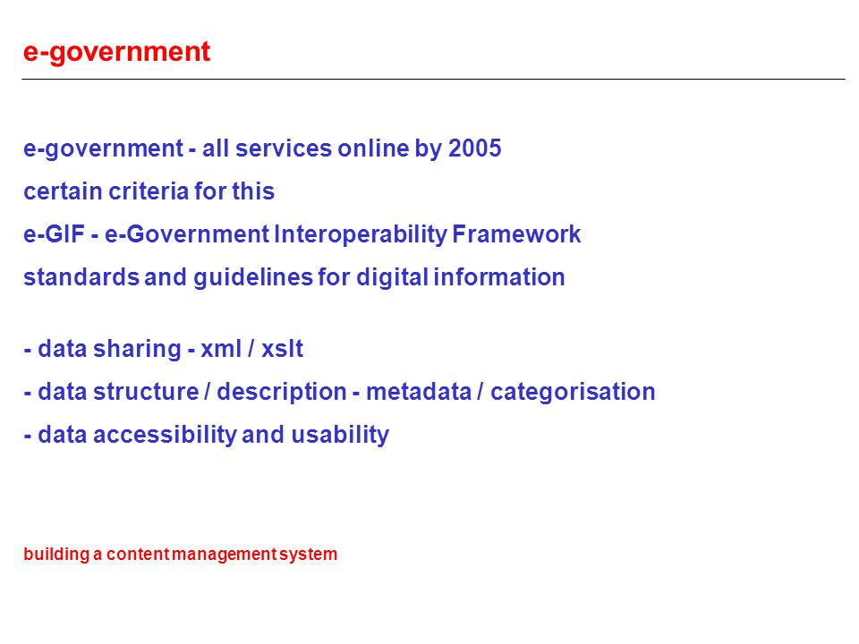 e-government e-government - all services online by 2005 certain criteria for this e-GIF - e-Government Interoperability Framework standards and guidelines for digital information - data sharing - xml / xslt - data structure / description - metadata / categorisation - data accessibility and usability building a content management system