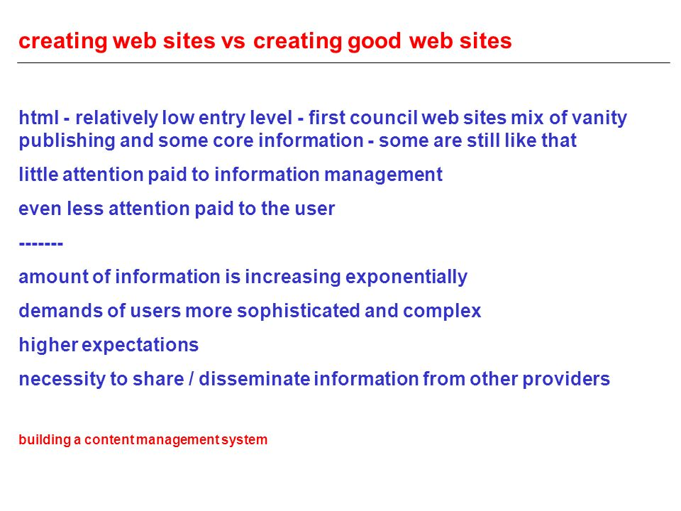 creating web sites vs creating good web sites html - relatively low entry level - first council web sites mix of vanity publishing and some core information - some are still like that little attention paid to information management even less attention paid to the user ------- amount of information is increasing exponentially demands of users more sophisticated and complex higher expectations necessity to share / disseminate information from other providers building a content management system