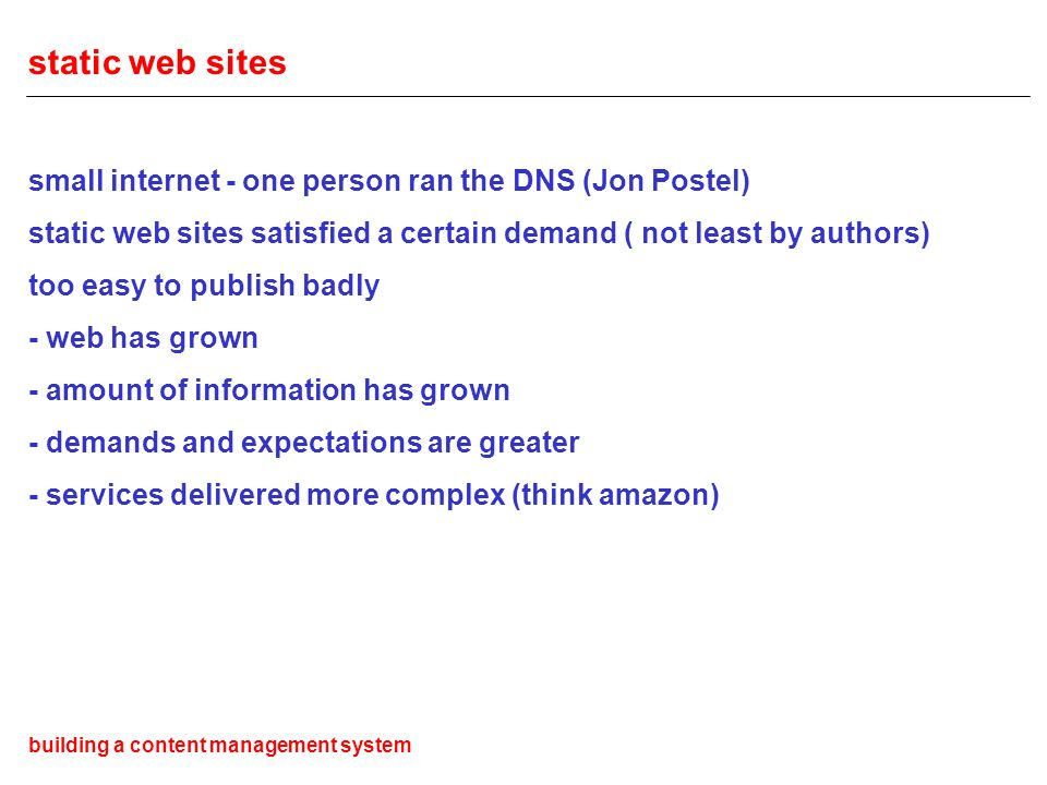 static web sites small internet - one person ran the DNS (Jon Postel) static web sites satisfied a certain demand ( not least by authors) too easy to publish badly - web has grown - amount of information has grown - demands and expectations are greater - services delivered more complex (think amazon) building a content management system