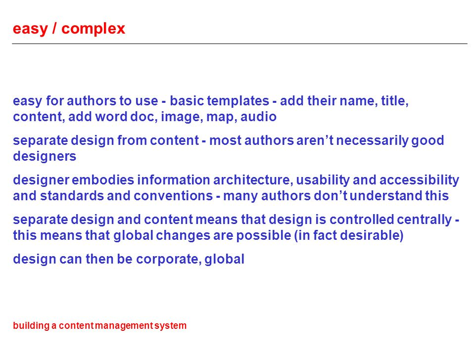 easy / complex easy for authors to use - basic templates - add their name, title, content, add word doc, image, map, audio separate design from content - most authors arent necessarily good designers designer embodies information architecture, usability and accessibility and standards and conventions - many authors dont understand this separate design and content means that design is controlled centrally - this means that global changes are possible (in fact desirable) design can then be corporate, global building a content management system