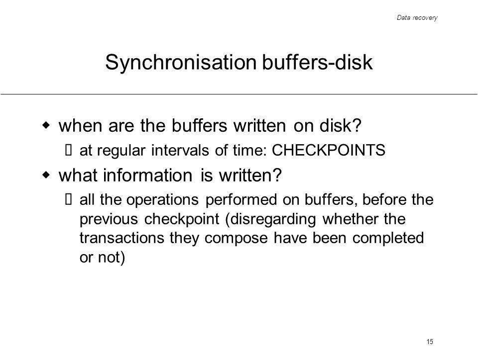 Data recovery 15 Synchronisation buffers-disk when are the buffers written on disk.